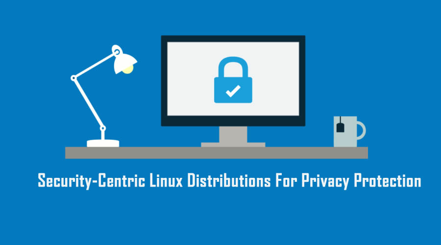 6 Best Security-Centric Linux Distributions For Privacy Protection In 2017
