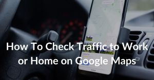 How To Check Traffic to Work or Home on Google Maps