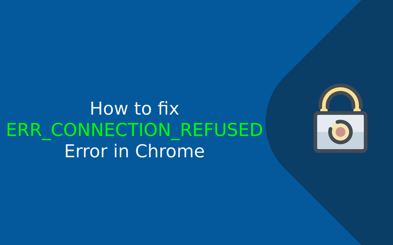 9 Tips to Fix the ERR_CONNECTION_REFUSED Error in Chrome