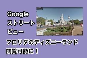 Googleストリートビューでフロリダのディズニーランドが閲覧可能に!旅行前の下調べやバーチャル旅行に便利!