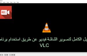 الدليل الكامل لتصوير الشاشة فيديو عن طريق استخدام برنامج VLC