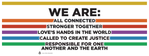 Black text on white background with rainbow stripes reading We Are: All Connected, Stronger Together, Love's Hands in the World, Called to Create Justice, Responsible for One Another and the Earth