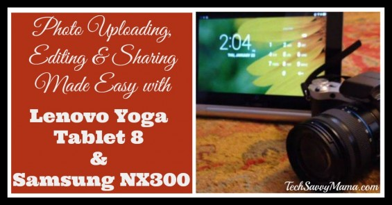 Photo Uploading, Editing & Sharing Made Easy with Lenovo Yoga Tablet 8 and Samsung NX300