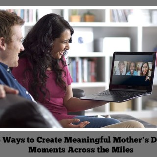6 Ways to Create Meaningful Mother's Day Moments Across the Miles