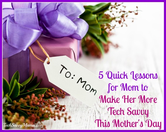 5 Quick Lessons for Mom to Make Her More Tech Savvy This Mother's Day
