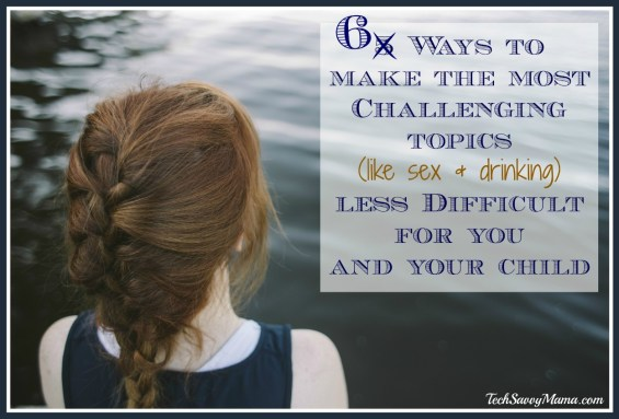 6 Ways to Make the Most Challenging Topics (like sex and drinking) Less Difficult for You and Your Child. Tips on TechSavvyMama.com