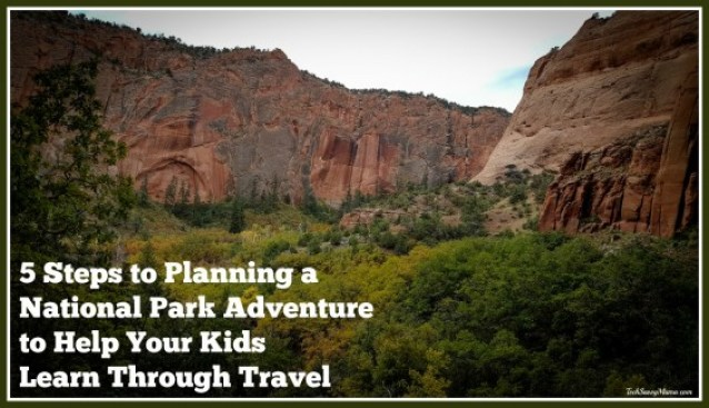 5 Steps to Planning a National Park Adventure to Help Your Kids Learn Through Travel on TechSavvyMama.com