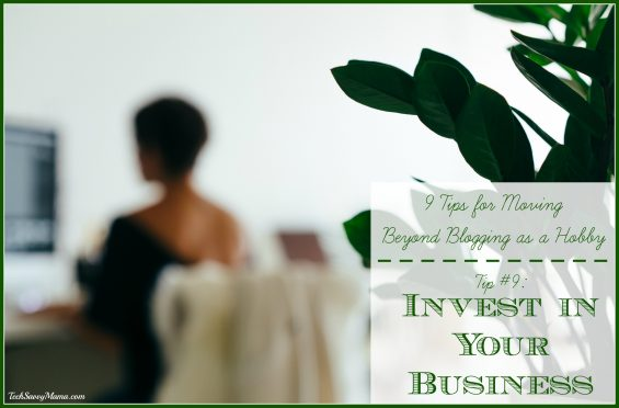 9 Tips for Moving Beyond Blog as Hobby- Invest in Your Business and other tips on TechSavvyMama.com