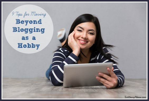 9 Tips for Moving Beyond Blogging as a Hobby from TechSavvyMama.com