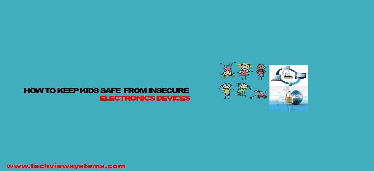HOW TO KEEP KIDS SAFE FROM INSECURE ELECTRONICS DEVICES
