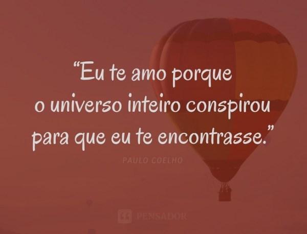 Eu te amo porque o universo inteiro conspirou para que eu te encontrasse.