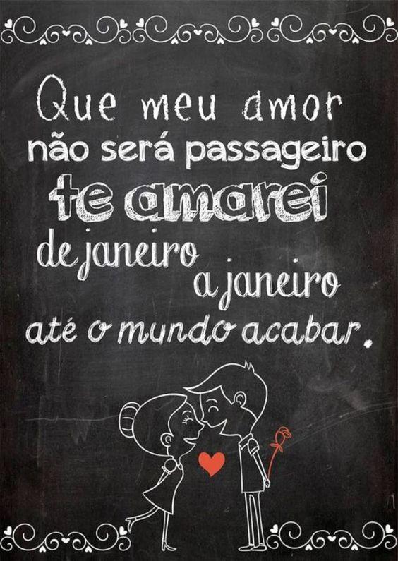 Que meu amor não será passageiro te amarei de janeiro a janeiro ate o mundo acabar.