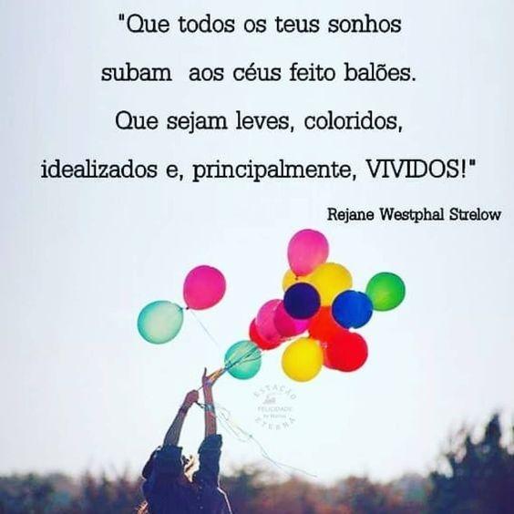 Que todos os teus sonhos subam aos céus feito balões. Que sejam leves, coloridos, idealizados e, principalmente,vividos!
