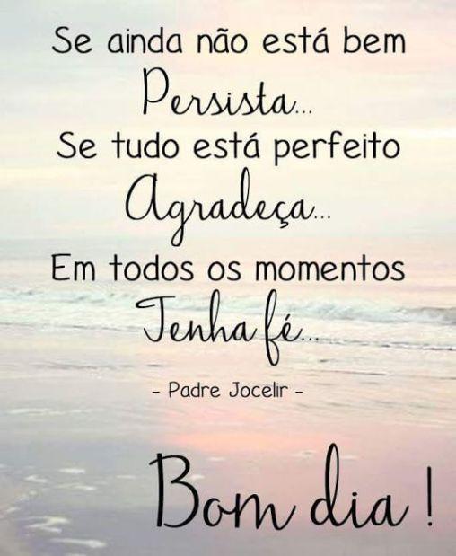Se ainda não está nem persista.. se tudo está perfeito agradeça... em todos os momentos tenha fé...