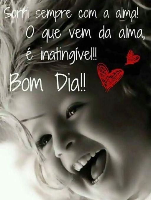 sorri sempre com a alma! o que vem da alma, é inatingível!! bom dia!!