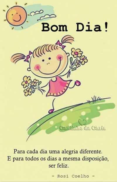 Para cada dia uma alegria diferente. E para todos os dias a mesma disposição, ser feliz. Bom Dia!
