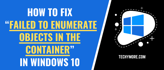 """How to Fix """"Failed to Enumerate Objects in the Container"""" in Windows 10"""