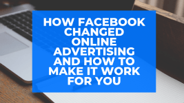 How Facebook Changed Online Advertising and How to Make It Work for You