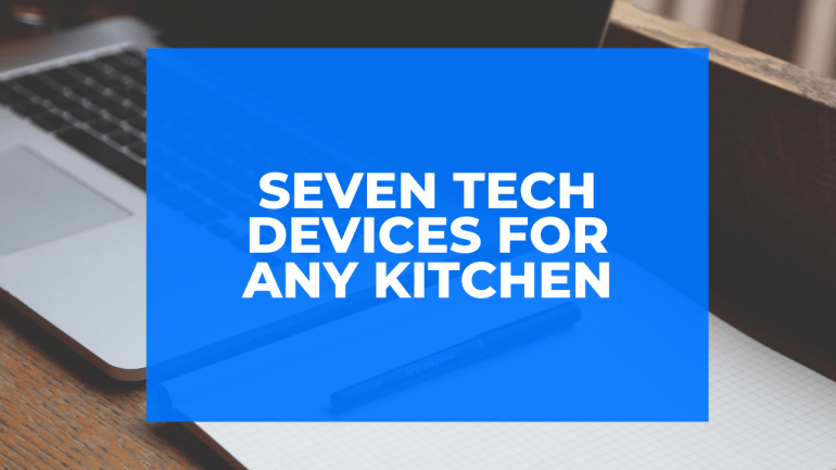 Seven Tech Devices for Any Kitchen