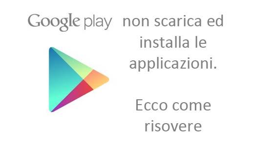 google play non scarica applicazioni