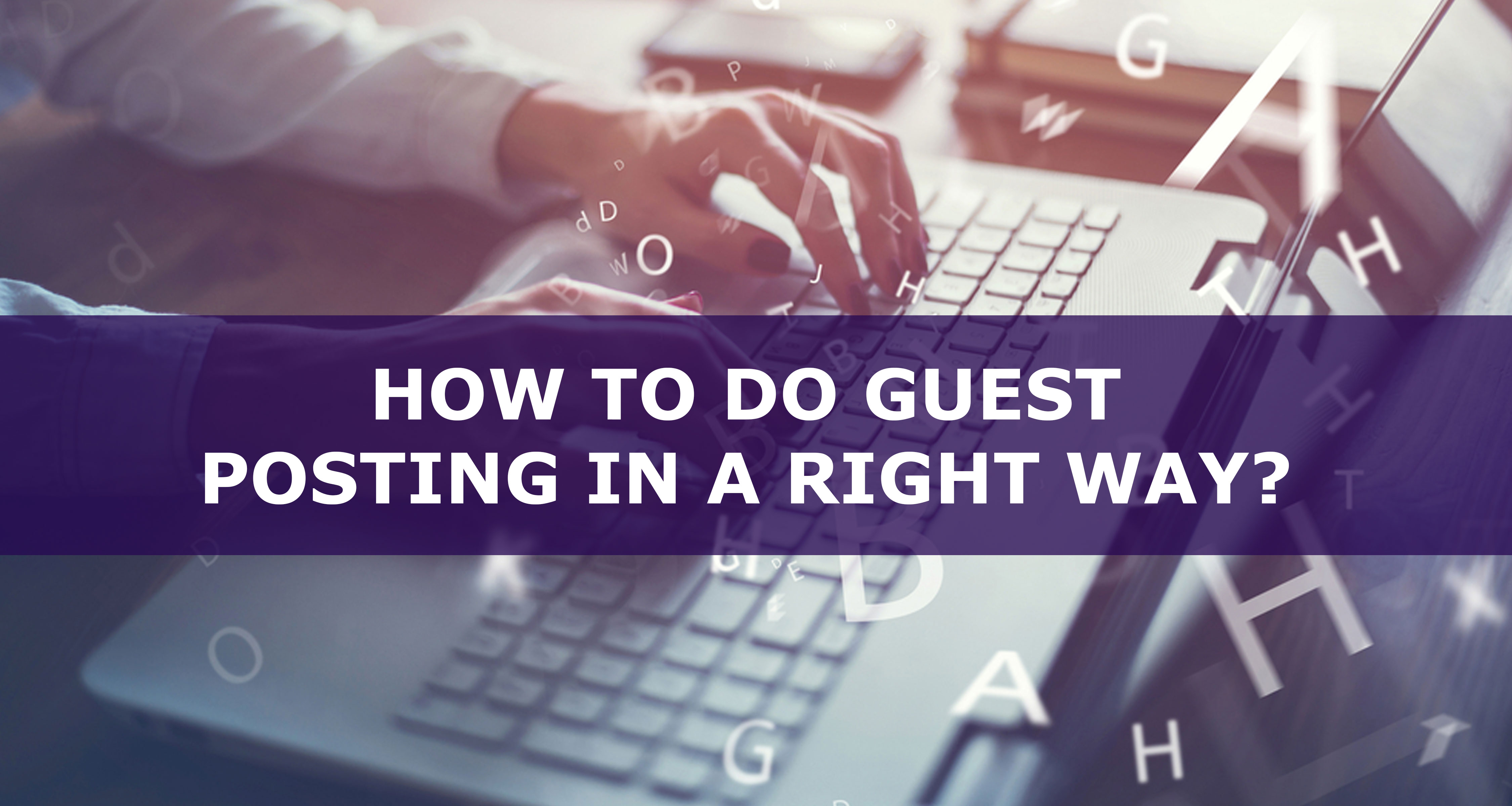 How To Do Guest Posting In A Right Way? Best Methods That Are Proven!