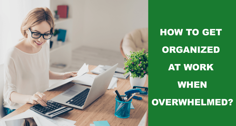 How To Get Organized At Work When Overwhelmed