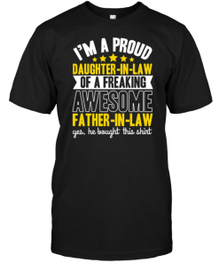 I'm A Proud Daughter In Law Of A Freaking Awesome Father In Law Yes He Bought This Shirt