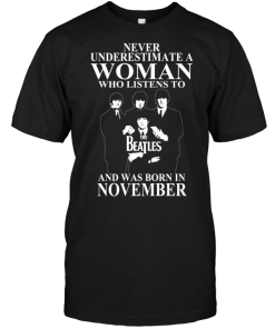 Never Underestimate A Woman Who Listens To The Beatles And Was Born In November
