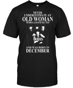 Never Underestimate An Old Woman Who Listens To The Beatles And Was Born In December