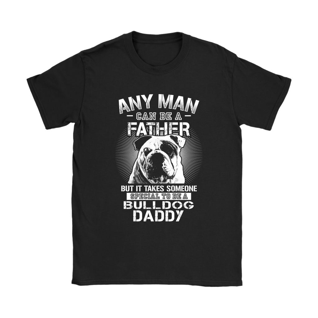 Any Man Can Be A Father Someone Special To Be Bulldog Daddy Shirts 7