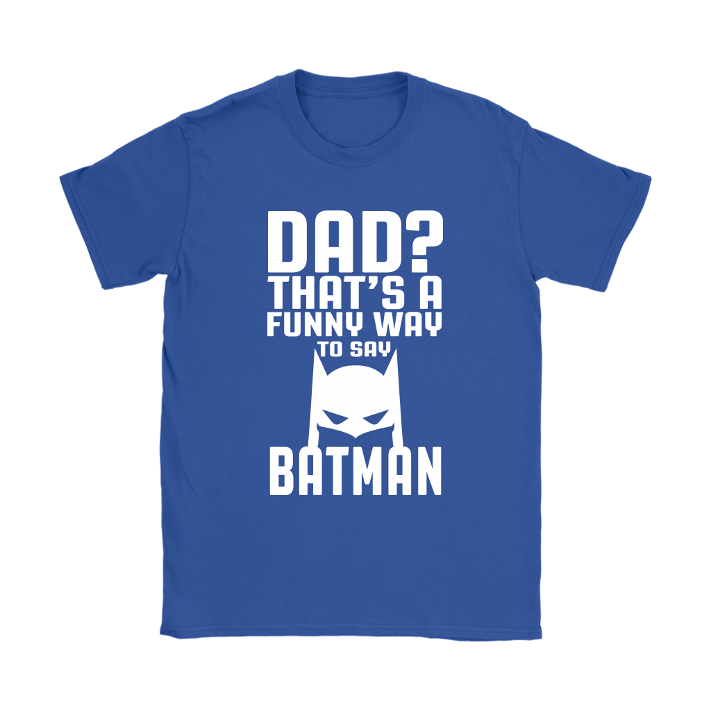 Dad? That's A Funny Way To Say Batman Family Shirts 12