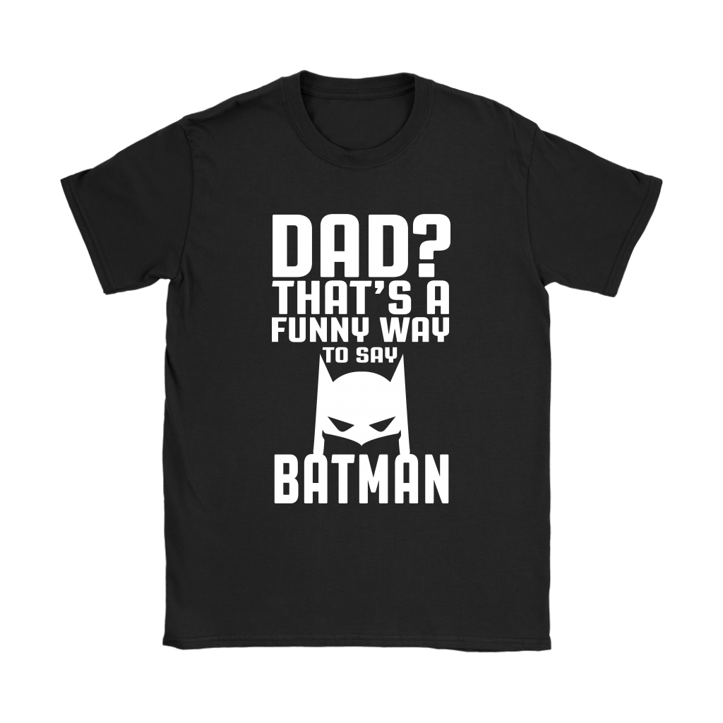 Dad? That's A Funny Way To Say Batman Family Shirts 8