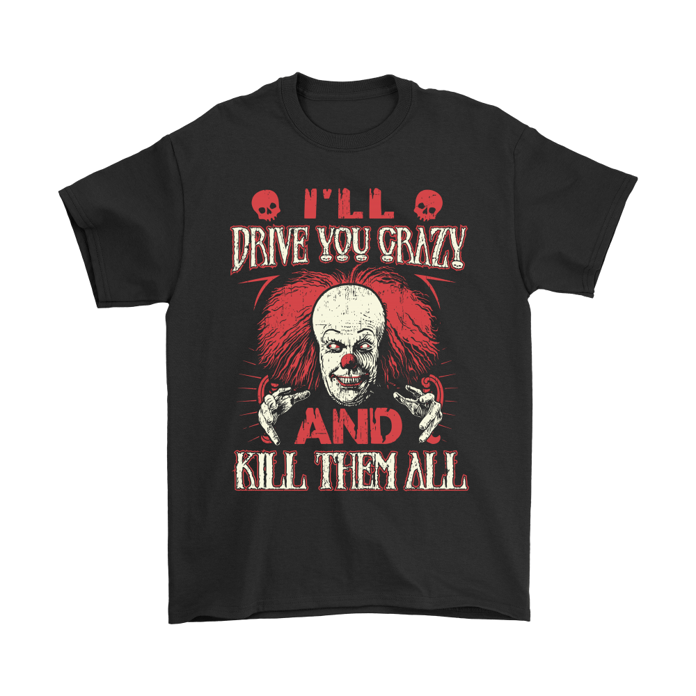 Drive You Crazy And Kill Them All Pennywise Clown Shirts 1