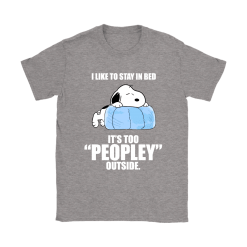 I Like To Stay In Bed It's Too Peopley Outside Lazy Snoopy Shirts 24