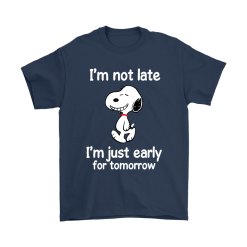 I'm Not Late I'm Just Early For Tomorrow Snoopy Shirts 16