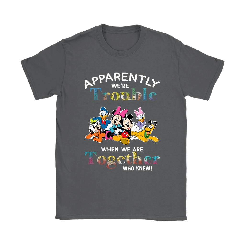 Apparently We're Trouble When We Are Together Mickey & Friends Shirts 7