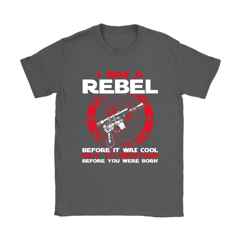 I'm A Rebel Before It Was Cool Before You Was Born Star Wars Shirts 7