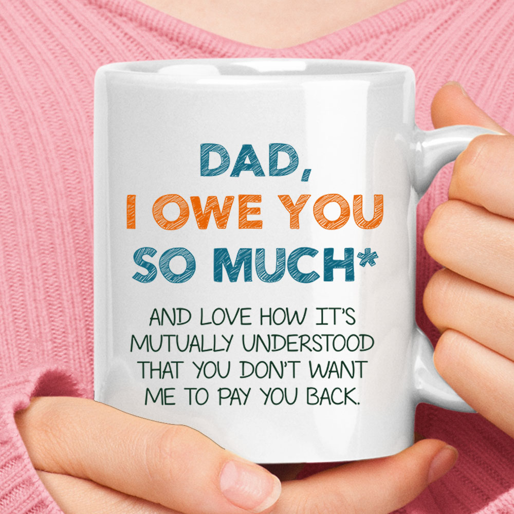 Dad I Owe You So Much Love How You Don't Want Me To Pay You Back Mug 1