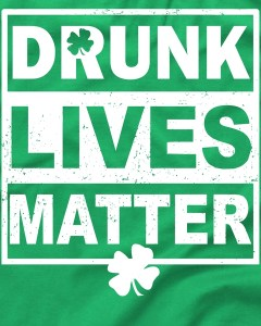 Drunk Lives Matter St. Patrick's Day T-Shirt Drunk Lives Matter St. Patrick's Day T-Shirt SHARE ME Drunk Lives Matter St. Patrick's Day T-Shirt