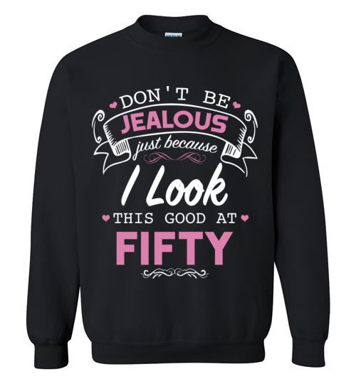 $29.95 – Don't be jealous just because I look this good at Fifty funny birthday Sweatshirt
