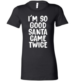 $19.95 – I'm So Good Santa Came Twice Funny Troll Adult Christmas T-Shirts Gift Lady T-Shirt