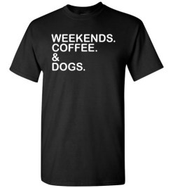 $18.95 – Weekends. Coffee. & Dogs. Funny T-Shirt