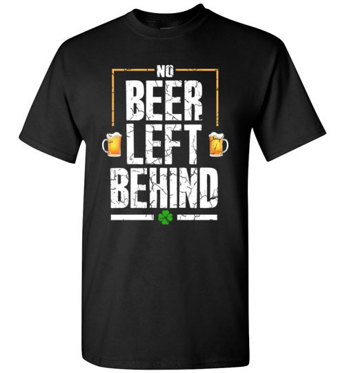 No Beer Left Behind Shirts Drinking Irish Beer St. Patrick's Day Funny Gift