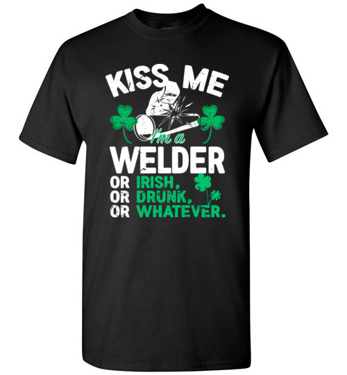 Kiss Me I'm A Welder Or Irish Or Drunk Or Whatever Funny St Patricks Day T-Shirts