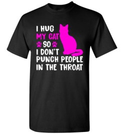 $18.95 – I Hug My Cat So I Don't Punch People In The Throat Funny Cat Lovers Shirts T-Shirt