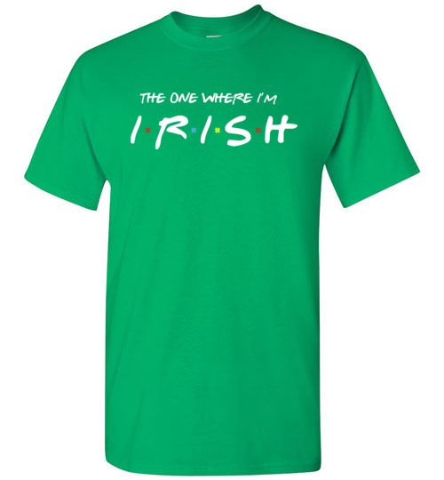 The one where I'm Irish T-Shirts Funny Friends Gift for St. Patricks Day