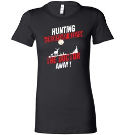 $19.95 – Hunting Every Day Keeps The Doctor Away Funny Hunting Lady T-Shirt