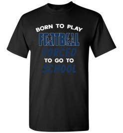 $18.95 – Born To Play Football Force To Go To School Funny Football T-Shirt