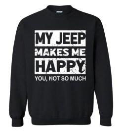 $29.95 – My Jeep Makes Me Happy, You Not So Much T-Shirts Funny Jeep Lovers Gift Sweatshirt