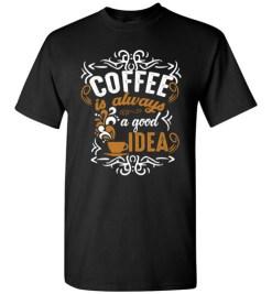 $18.95 – Coffee Is Always A Good Idea Funny Coffee T-Shirt
